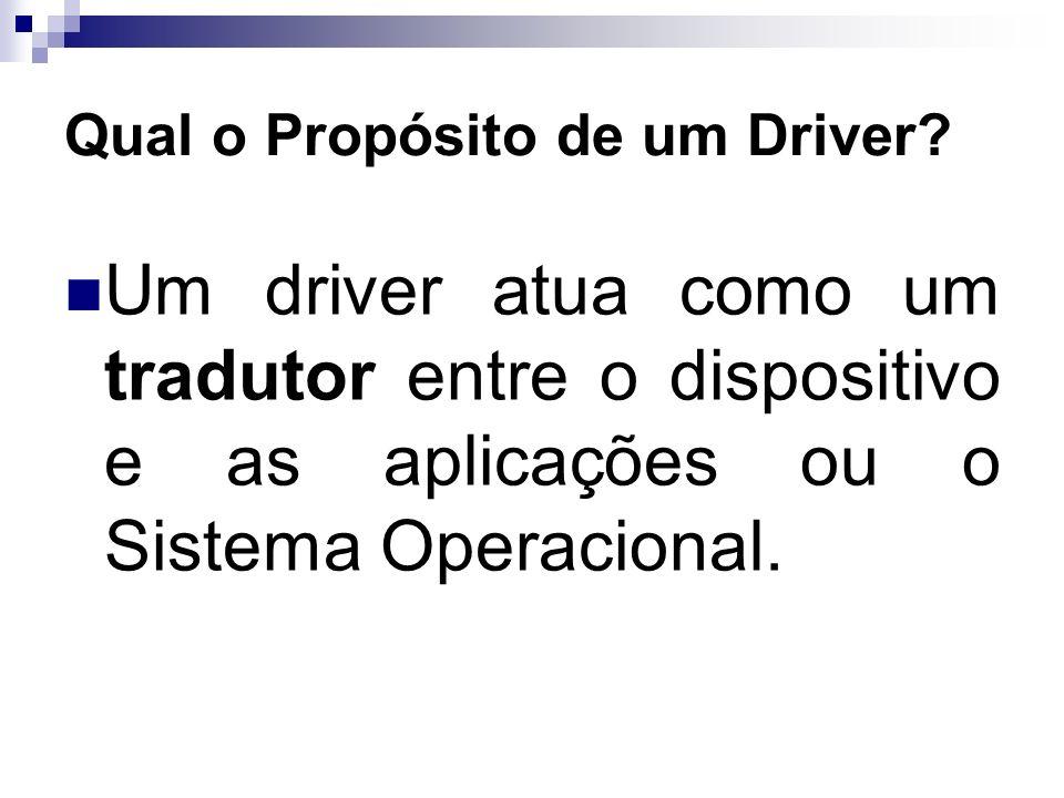 Qual o Propósito de um Driver? Um driver atua como um tradutor entre o dispositivo e as aplicações ou o Sistema Operacional.
