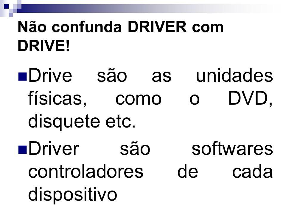 Não confunda DRIVER com DRIVE! Drive são as unidades físicas, como o DVD, disquete etc. Driver são softwares controladores de cada dispositivo