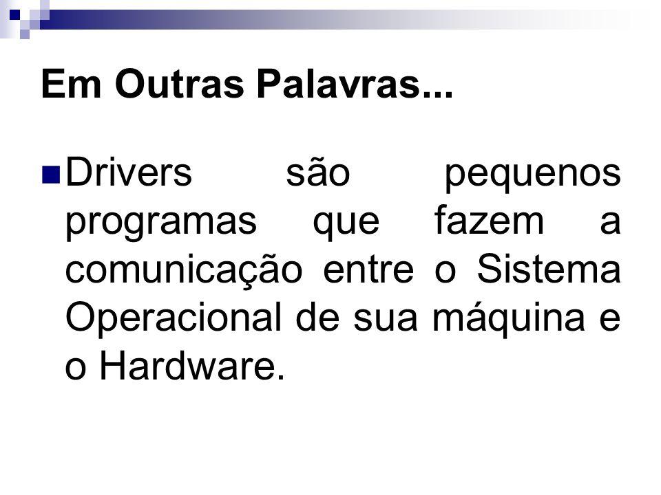 Em Outras Palavras... Drivers são pequenos programas que fazem a comunicação entre o Sistema Operacional de sua máquina e o Hardware.