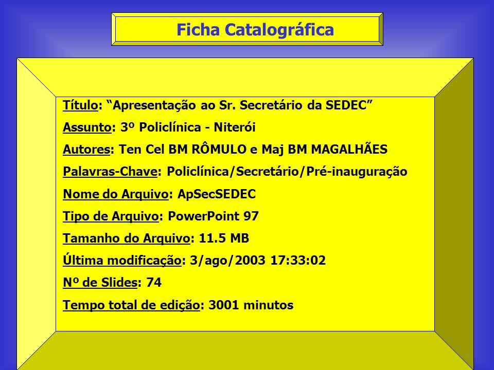 Ficha Catalográfica Título: Apresentação ao Sr. Secretário da SEDEC Assunto: 3º Policlínica - Niterói Autores: Ten Cel BM RÔMULO e Maj BM MAGALHÃES Pa