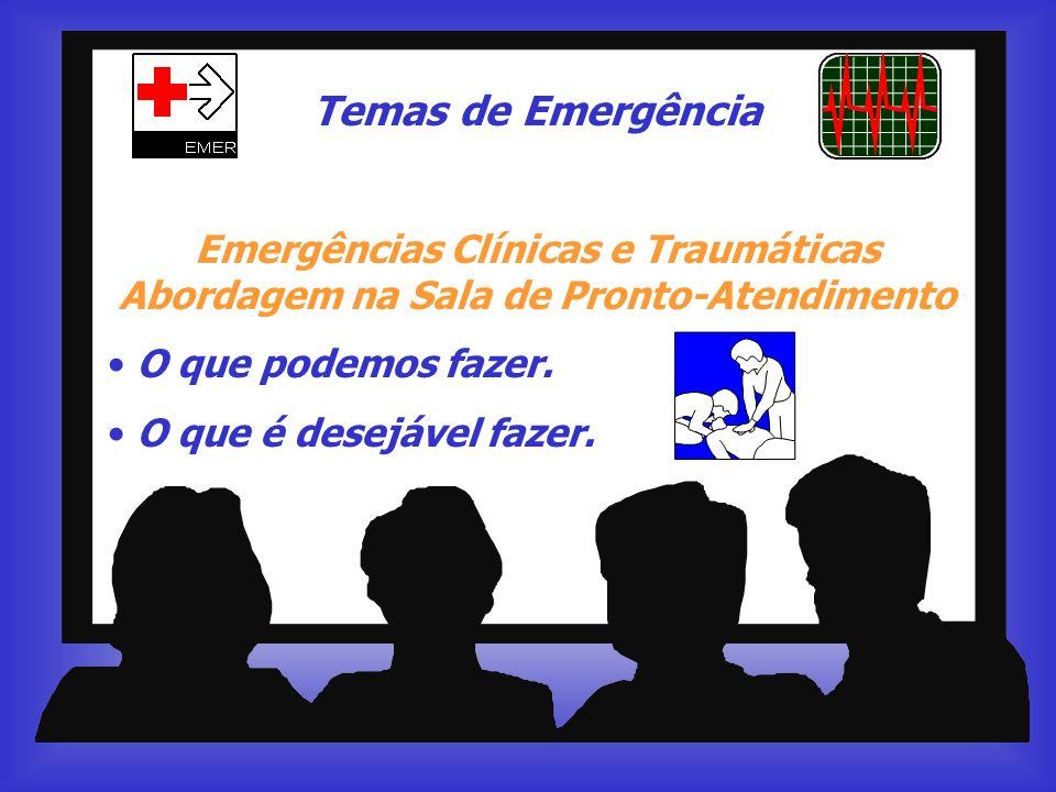 Temas de Emergência Emergências Clínicas e Traumáticas Abordagem na Sala de Pronto-Atendimento O que podemos fazer. O que é desejável fazer.