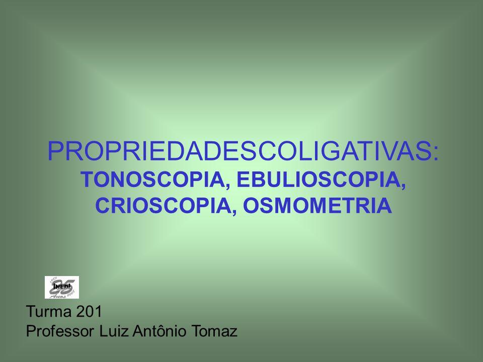 PROPRIEDADESCOLIGATIVAS: TONOSCOPIA, EBULIOSCOPIA, CRIOSCOPIA, OSMOMETRIA Turma 201 Professor Luiz Antônio Tomaz
