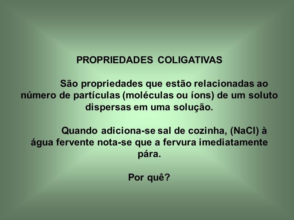 PROPRIEDADES COLIGATIVAS São propriedades que estão relacionadas ao número de partículas (moléculas ou íons) de um soluto dispersas em uma solução. Qu