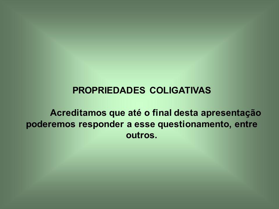 PROPRIEDADES COLIGATIVAS Acreditamos que até o final desta apresentação poderemos responder a esse questionamento, entre outros.