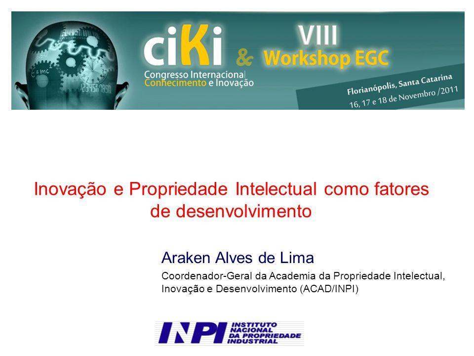 Inovação e Propriedade Intelectual como fatores de desenvolvimento Araken Alves de Lima Coordenador-Geral da Academia da Propriedade Intelectual, Inovação e Desenvolvimento (ACAD/INPI)