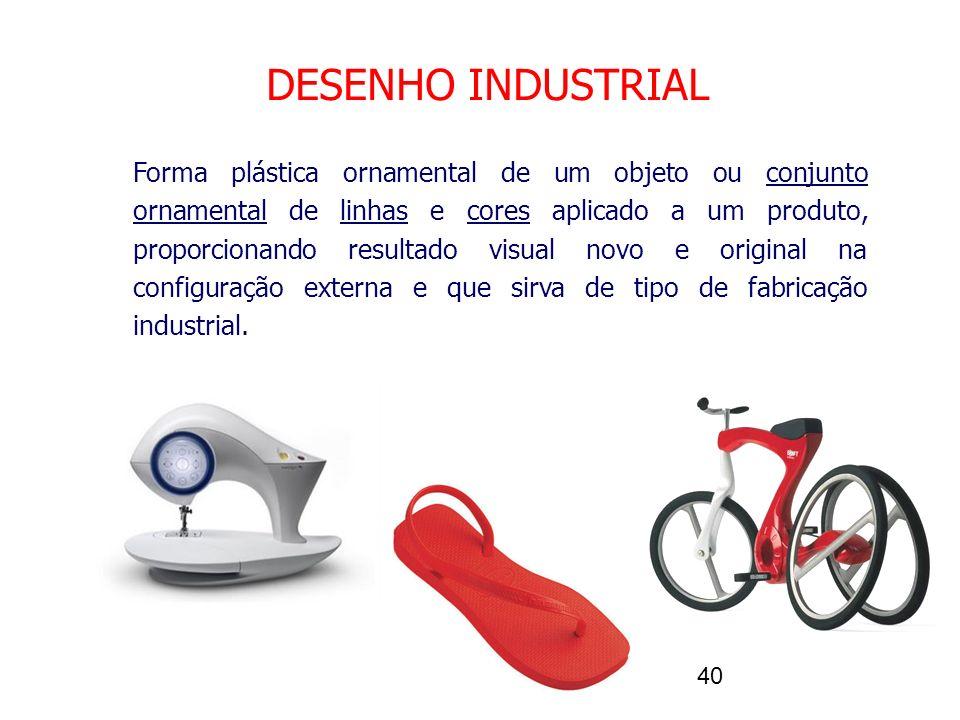 40 DESENHO INDUSTRIAL Forma plástica ornamental de um objeto ou conjunto ornamental de linhas e cores aplicado a um produto, proporcionando resultado