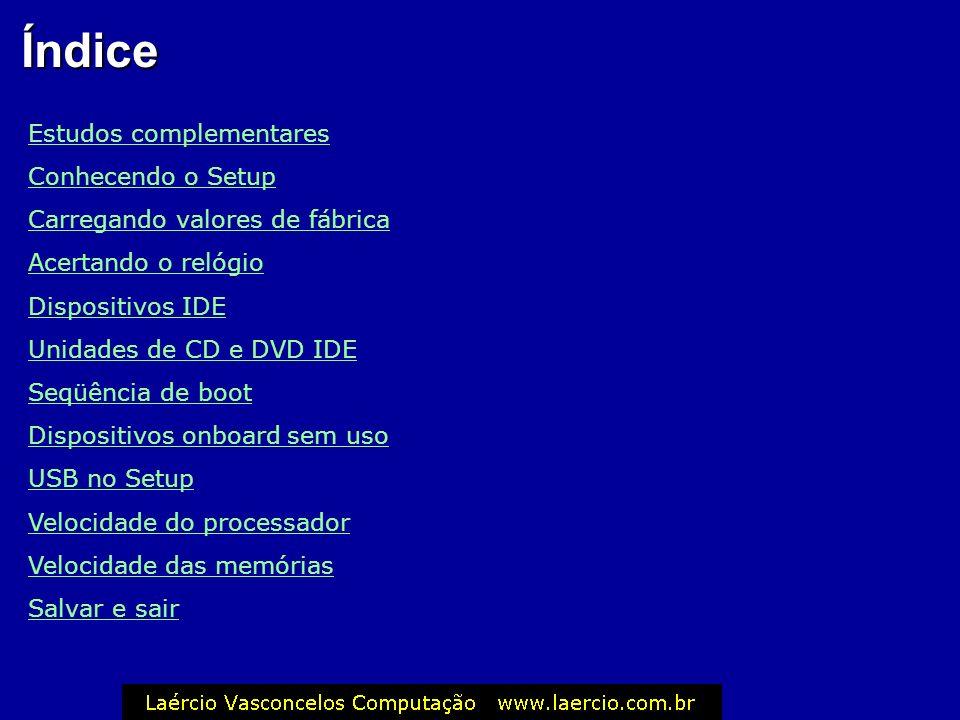 Índice Estudos complementares Conhecendo o Setup Carregando valores de fábrica Acertando o relógio Dispositivos IDE Unidades de CD e DVD IDE Seqüência de boot Dispositivos onboard sem uso USB no Setup Velocidade do processador Velocidade das memórias Salvar e sair