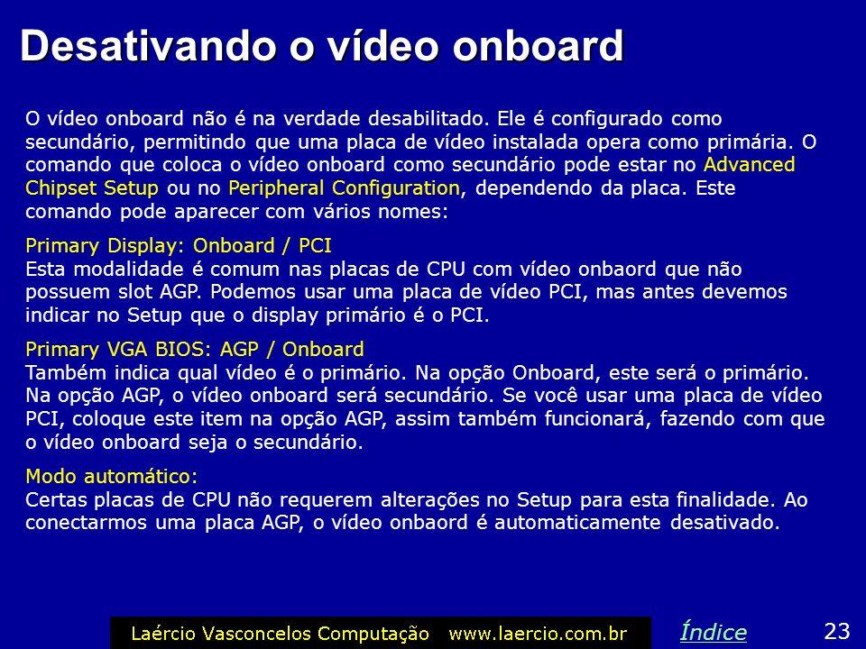 Desativando o vídeo onbaord Se a sua placa de CPU tem vídeo onboard mas você resolveu instalar uma placa de vídeo avulsa, então o funcionamento desta