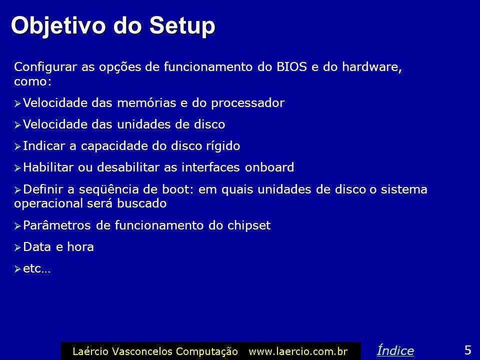 Objetivo do Setup Configurar as opções de funcionamento do BIOS e do hardware, como: Velocidade das memórias e do processador Velocidade das unidades de disco Indicar a capacidade do disco rígido Habilitar ou desabilitar as interfaces onboard Definir a seqüência de boot: em quais unidades de disco o sistema operacional será buscado Parâmetros de funcionamento do chipset Data e hora etc… 5 Índice
