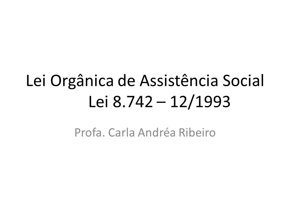 Lei Orgânica de Assistência Social Lei 8.742 – 12/1993 Profa. Carla Andréa Ribeiro