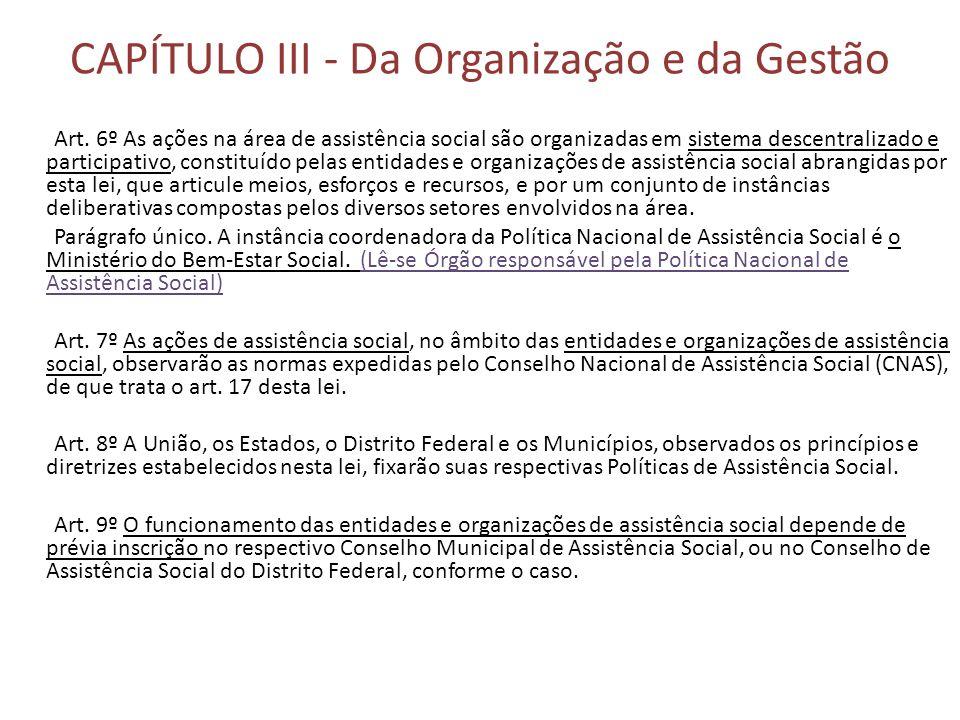 CAPÍTULO III - Da Organização e da Gestão Art. 6º As ações na área de assistência social são organizadas em sistema descentralizado e participativo, c