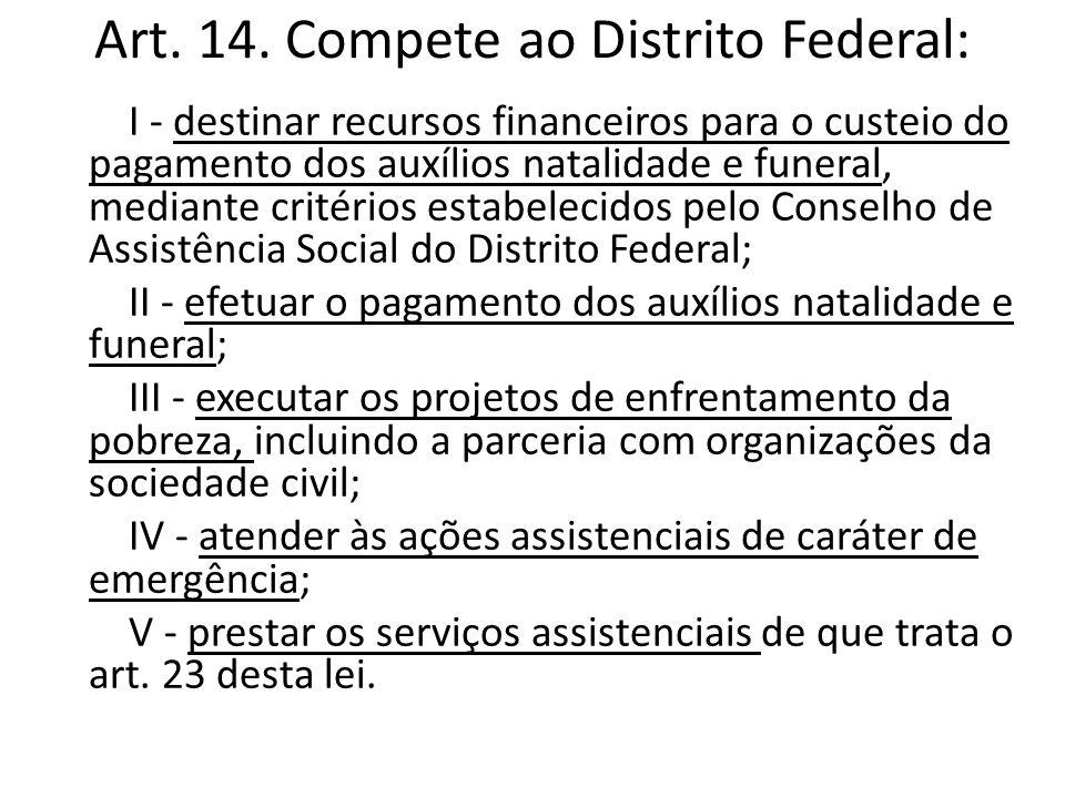 Art. 14. Compete ao Distrito Federal: I - destinar recursos financeiros para o custeio do pagamento dos auxílios natalidade e funeral, mediante critér