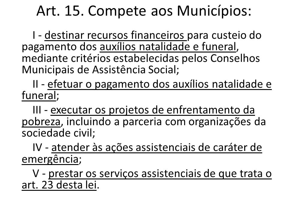 Art. 15. Compete aos Municípios: I - destinar recursos financeiros para custeio do pagamento dos auxílios natalidade e funeral, mediante critérios est