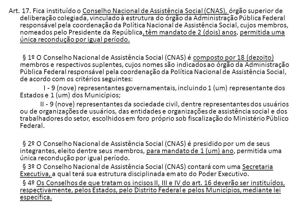 Art. 17. Fica instituído o Conselho Nacional de Assistência Social (CNAS), órgão superior de deliberação colegiada, vinculado à estrutura do órgão da