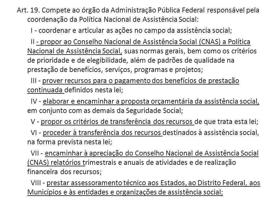 Art. 19. Compete ao órgão da Administração Pública Federal responsável pela coordenação da Política Nacional de Assistência Social: I - coordenar e ar