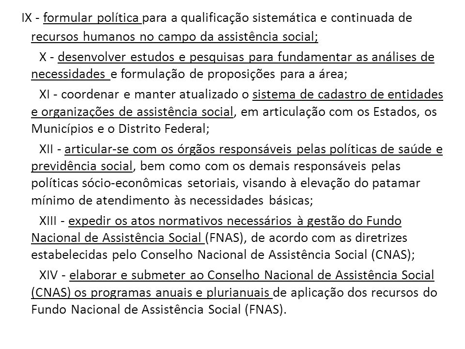 IX - formular política para a qualificação sistemática e continuada de recursos humanos no campo da assistência social; X - desenvolver estudos e pesq