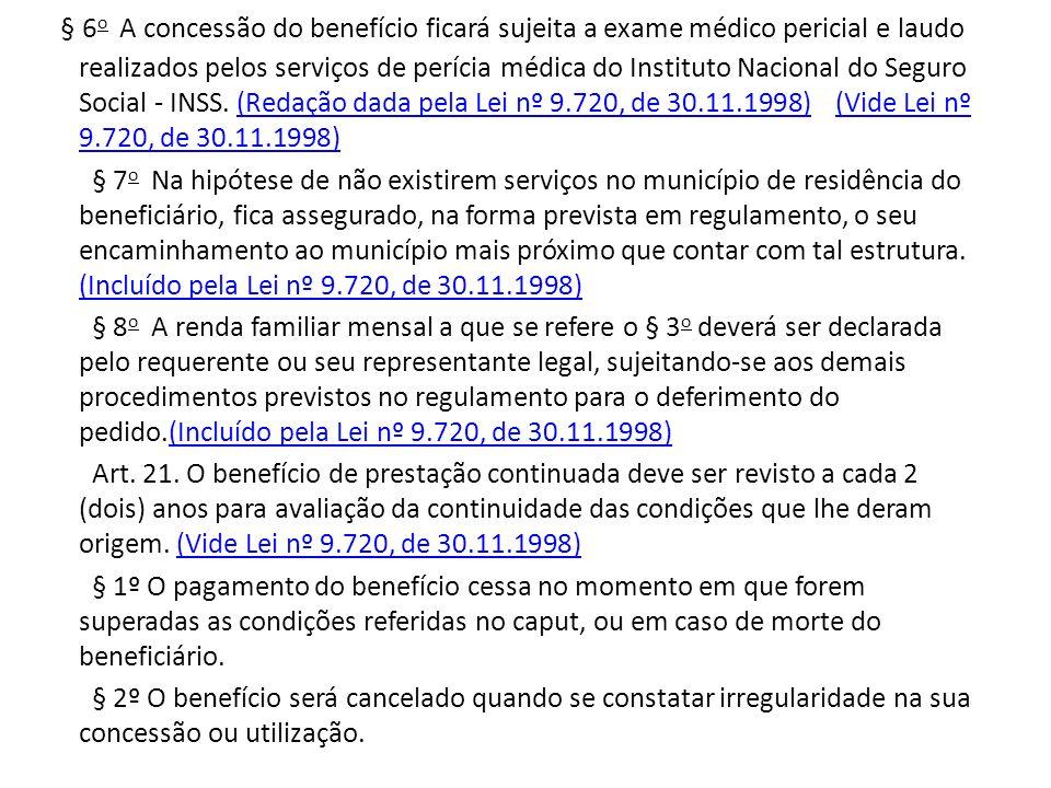 § 6 o A concessão do benefício ficará sujeita a exame médico pericial e laudo realizados pelos serviços de perícia médica do Instituto Nacional do Seguro Social - INSS.
