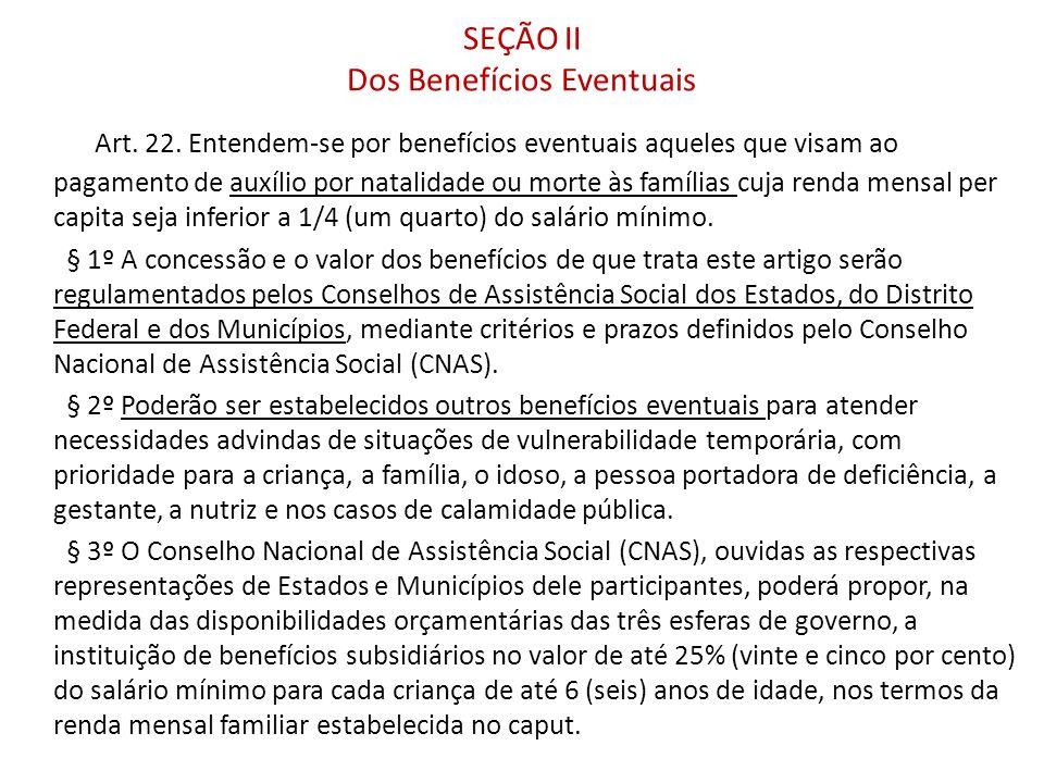 SEÇÃO II Dos Benefícios Eventuais Art. 22. Entendem-se por benefícios eventuais aqueles que visam ao pagamento de auxílio por natalidade ou morte às f