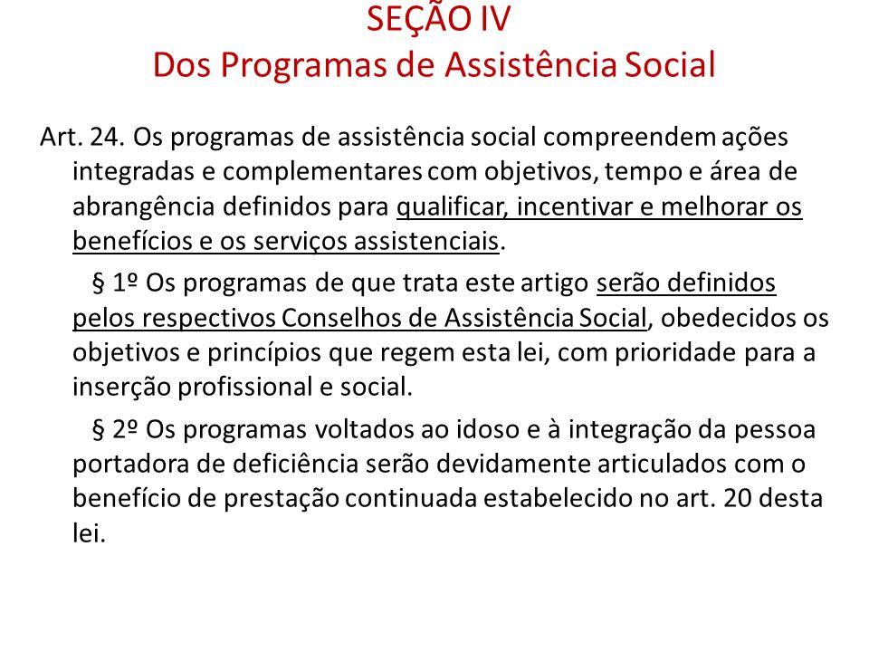 SEÇÃO IV Dos Programas de Assistência Social Art. 24. Os programas de assistência social compreendem ações integradas e complementares com objetivos,