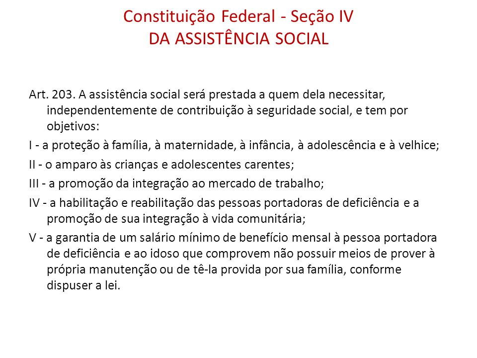 Constituição Federal - Seção IV DA ASSISTÊNCIA SOCIAL Art. 203. A assistência social será prestada a quem dela necessitar, independentemente de contri