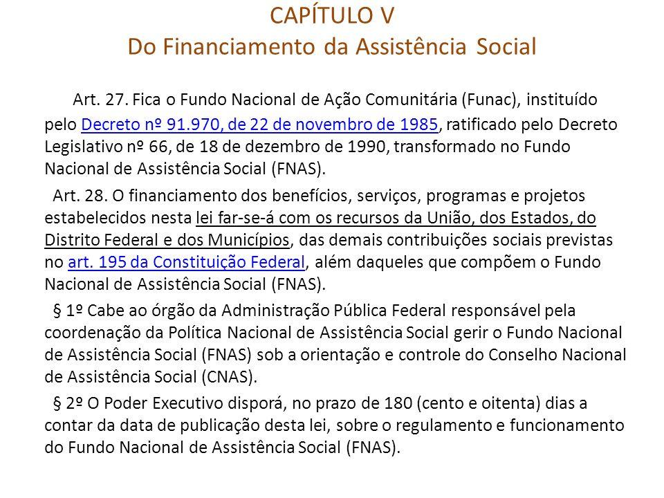 CAPÍTULO V Do Financiamento da Assistência Social Art. 27. Fica o Fundo Nacional de Ação Comunitária (Funac), instituído pelo Decreto nº 91.970, de 22
