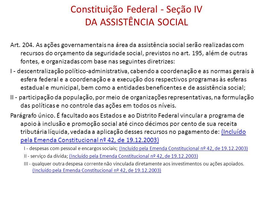 Constituição Federal - Seção IV DA ASSISTÊNCIA SOCIAL Art. 204. As ações governamentais na área da assistência social serão realizadas com recursos do