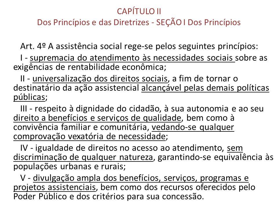 CAPÍTULO II Dos Princípios e das Diretrizes - SEÇÃO I Dos Princípios Art. 4º A assistência social rege-se pelos seguintes princípios: I - supremacia d