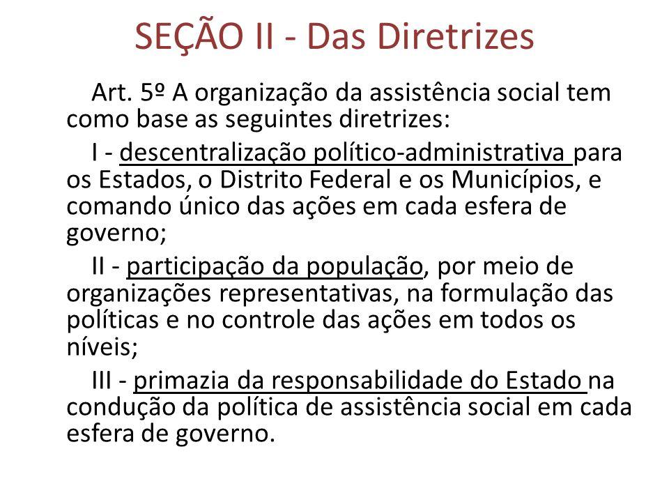 SEÇÃO II - Das Diretrizes Art. 5º A organização da assistência social tem como base as seguintes diretrizes: I - descentralização político-administrat