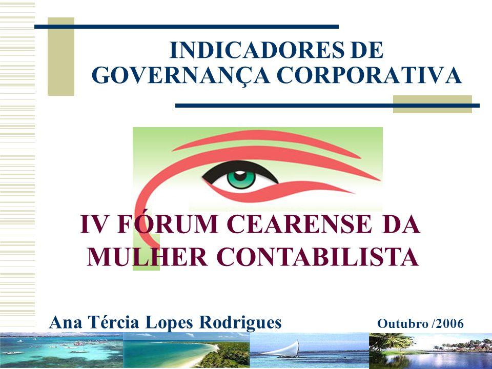 INDICADORES DE GOVERNANÇA CORPORATIVA Ana Tércia Lopes Rodrigues Outubro /2006 IV FÓRUM CEARENSE DA MULHER CONTABILISTA