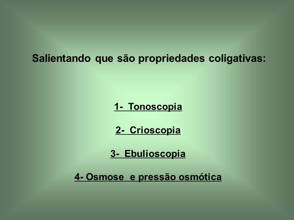 1- Tonoscopia 2- Crioscopia 3- Ebulioscopia 4- Osmose e pressão osmótica Salientando que são propriedades coligativas: