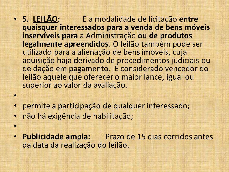 5. LEILÃO: É a modalidade de licitação entre quaisquer interessados para a venda de bens móveis inservíveis para a Administração ou de produtos legalm