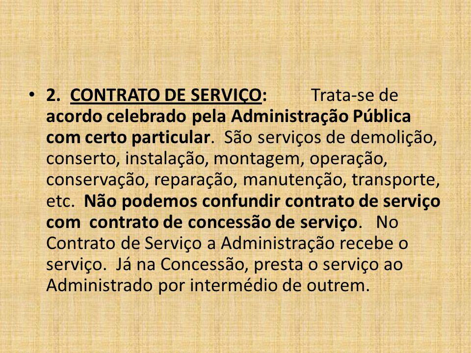 2. CONTRATO DE SERVIÇO:Trata-se de acordo celebrado pela Administração Pública com certo particular. São serviços de demolição, conserto, instalação,