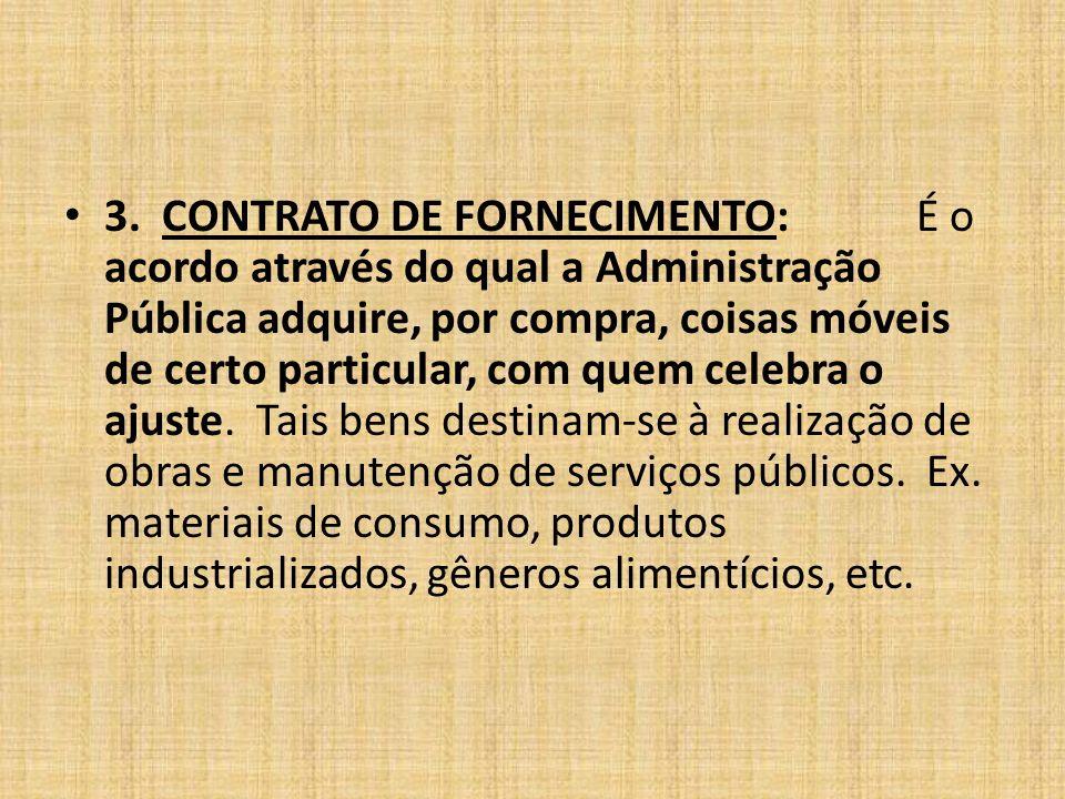 3. CONTRATO DE FORNECIMENTO:É o acordo através do qual a Administração Pública adquire, por compra, coisas móveis de certo particular, com quem celebr