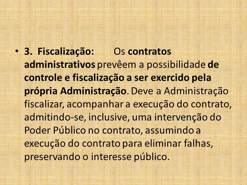 3. Fiscalização:Os contratos administrativos prevêem a possibilidade de controle e fiscalização a ser exercido pela própria Administração. Deve a Admi
