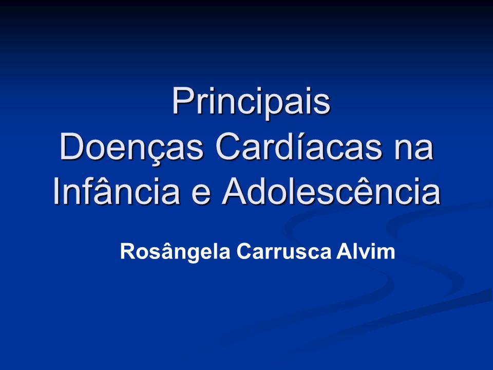 Principais Doenças Cardíacas na Infância e Adolescência Principais Doenças Cardíacas na Infância e Adolescência Rosângela Carrusca Alvim