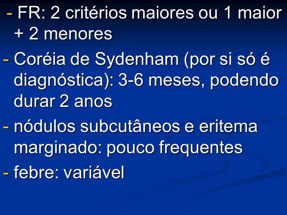 - FR: 2 critérios maiores ou 1 maior + 2 menores - FR: 2 critérios maiores ou 1 maior + 2 menores - Coréia de Sydenham (por si só é diagnóstica): 3-6