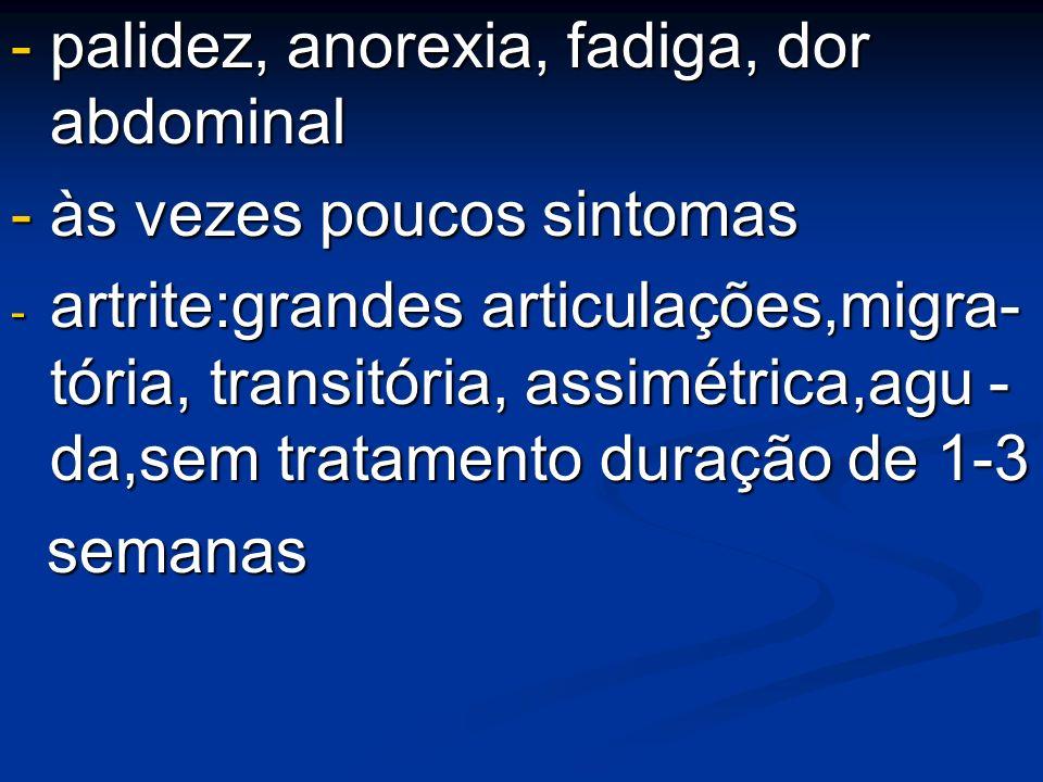 - palidez, anorexia, fadiga, dor abdominal - às vezes poucos sintomas - artrite:grandes articulações,migra- tória, transitória, assimétrica,agu - da,s