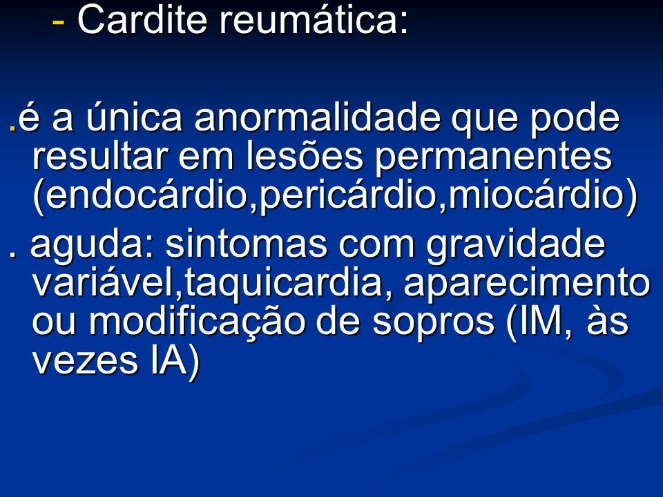 - Cardite reumática: - Cardite reumática:.é a única anormalidade que pode resultar em lesões permanentes (endocárdio,pericárdio,miocárdio). aguda: sin