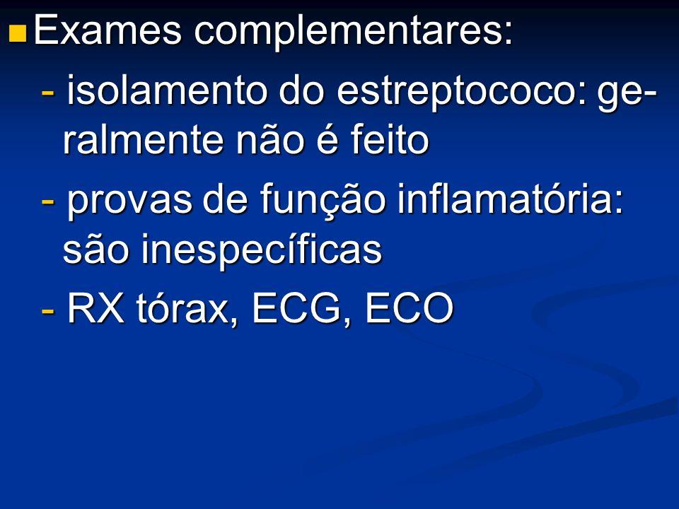 Exames complementares: Exames complementares: - isolamento do estreptococo: ge- ralmente não é feito - provas de função inflamatória: são inespecífica