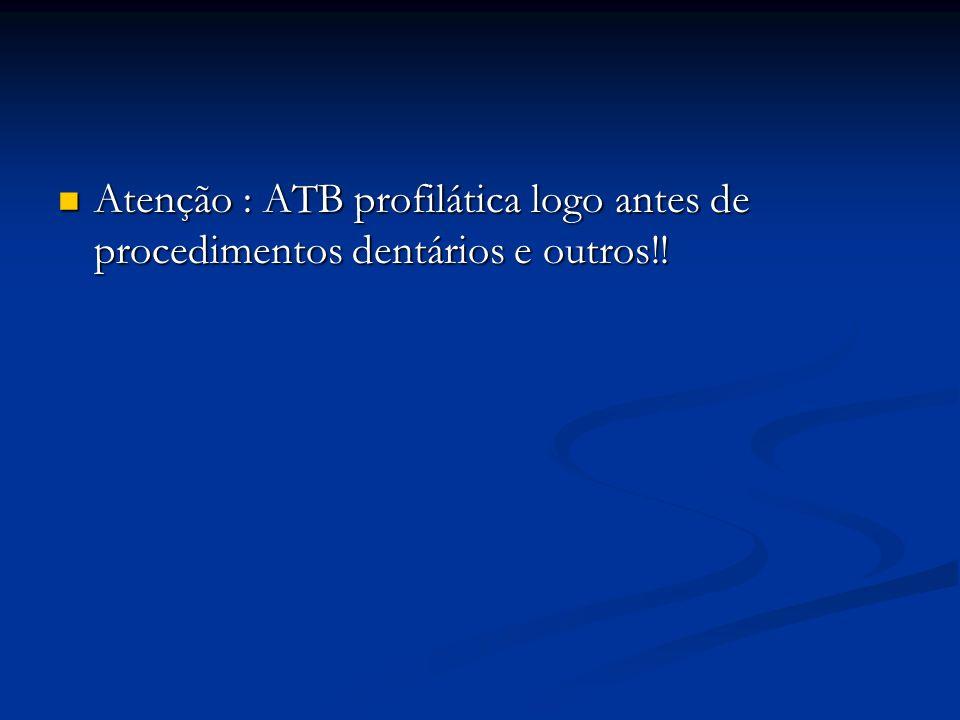 Atenção : ATB profilática logo antes de procedimentos dentários e outros!! Atenção : ATB profilática logo antes de procedimentos dentários e outros!!