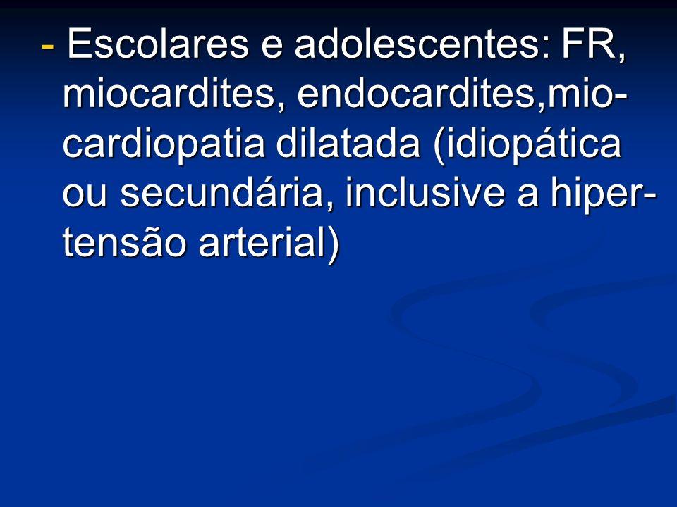 - Escolares e adolescentes: FR, miocardites, endocardites,mio- cardiopatia dilatada (idiopática ou secundária, inclusive a hiper- tensão arterial)
