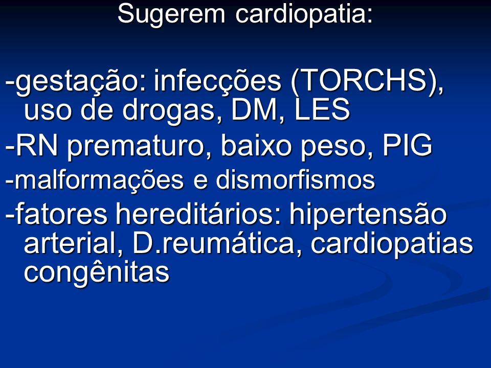 Sugerem cardiopatia: -gestação: infecções (TORCHS), uso de drogas, DM, LES -RN prematuro, baixo peso, PIG -malformações e dismorfismos -fatores heredi