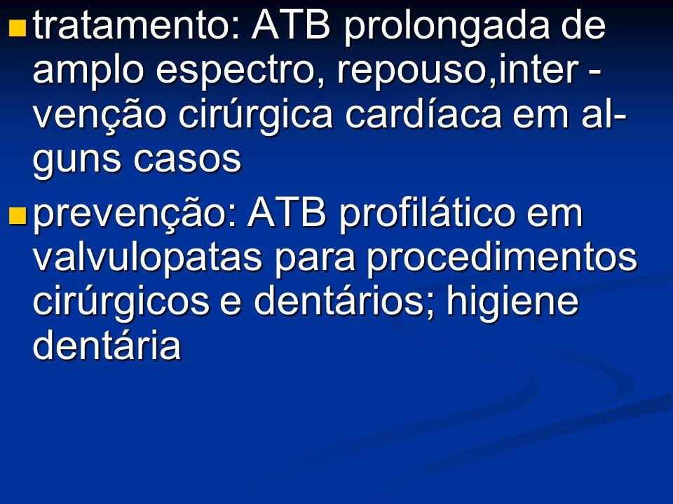 tratamento: ATB prolongada de amplo espectro, repouso,inter - venção cirúrgica cardíaca em al- guns casos tratamento: ATB prolongada de amplo espectro