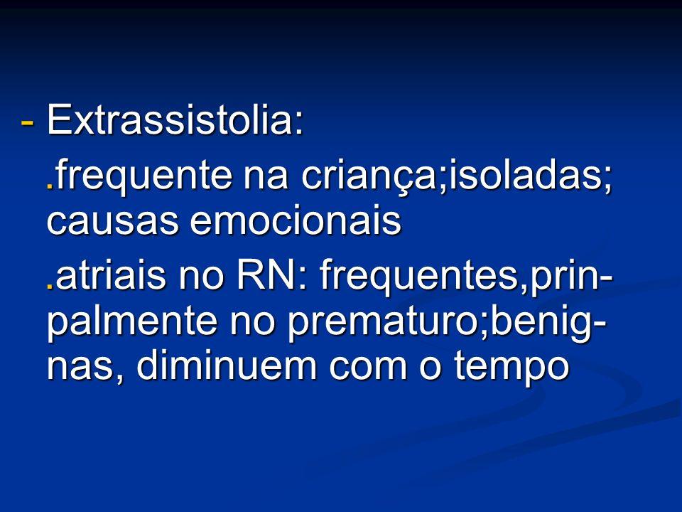 - Extrassistolia:.frequente na criança;isoladas; causas emocionais.frequente na criança;isoladas; causas emocionais.atriais no RN: frequentes,prin- pa