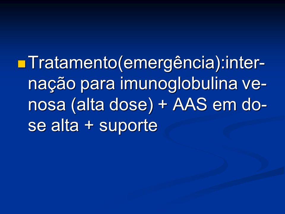 Tratamento(emergência):inter- nação para imunoglobulina ve- nosa (alta dose) + AAS em do- se alta + suporte Tratamento(emergência):inter- nação para i
