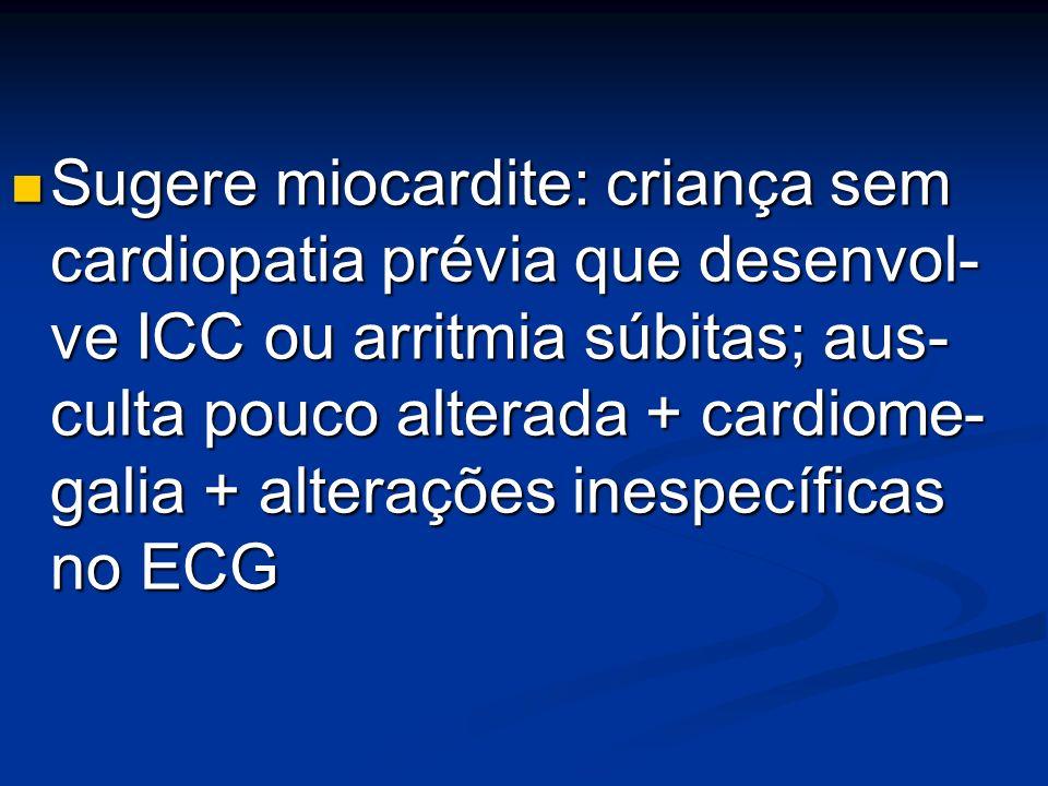Sugere miocardite: criança sem cardiopatia prévia que desenvol- ve ICC ou arritmia súbitas; aus- culta pouco alterada + cardiome- galia + alterações i