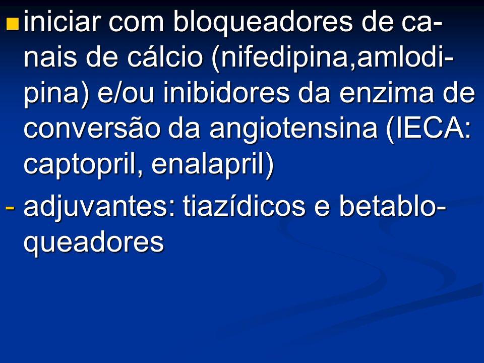 iniciar com bloqueadores de ca- nais de cálcio (nifedipina,amlodi- pina) e/ou inibidores da enzima de conversão da angiotensina (IECA: captopril, enal