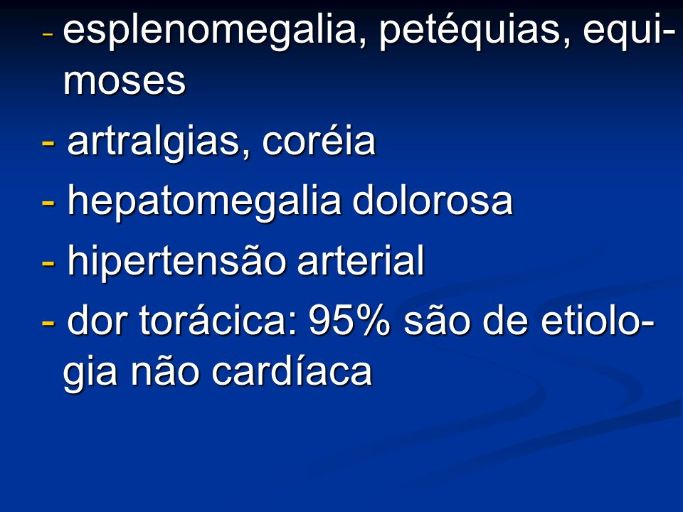 - esplenomegalia, petéquias, equi- moses - artralgias, coréia - hepatomegalia dolorosa - hipertensão arterial - dor torácica: 95% são de etiolo- gia n