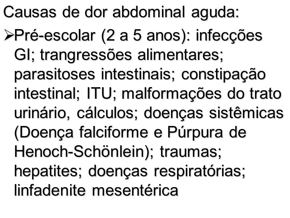 Causas de dor abdominal aguda: Pré-escolar (2 a 5 anos): infecções GI; trangressões alimentares; parasitoses intestinais; constipação intestinal; ITU;