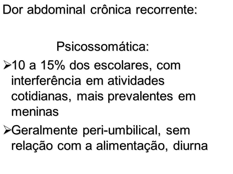 Dor abdominal crônica recorrente: Psicossomática: Psicossomática: 10 a 15% dos escolares, com interferência em atividades cotidianas, mais prevalentes